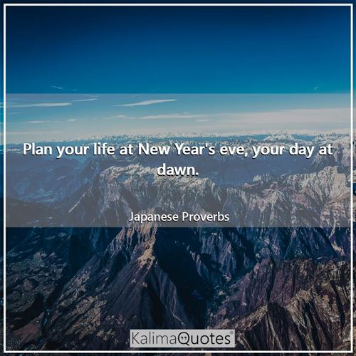 Plan your life at New Year's eve, your day at dawn.
