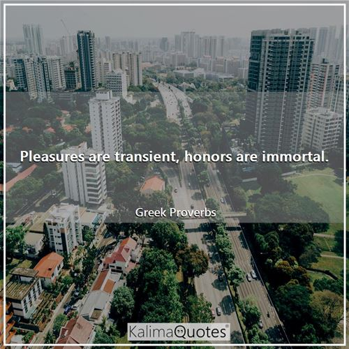 Pleasures are transient, honors are immortal.