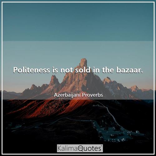 Politeness is not sold in the bazaar.