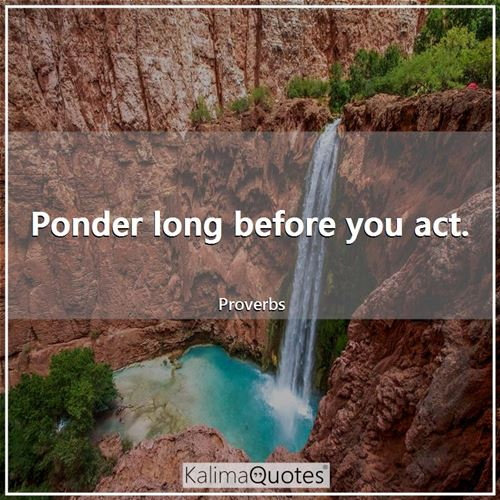 Ponder long before you act.