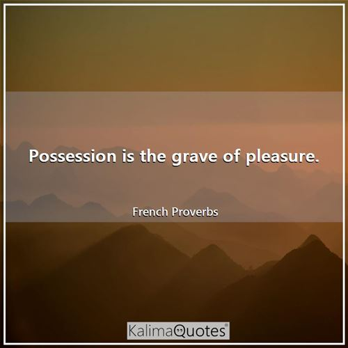 Possession is the grave of pleasure.