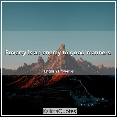 Poverty is an enemy to good manners.