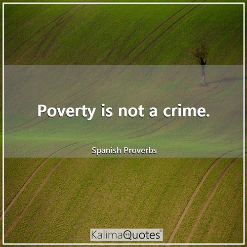 Poverty is not a crime. - Spanish Proverbs