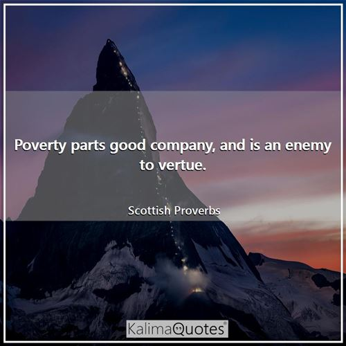 Poverty parts good company, and is an enemy to vertue.