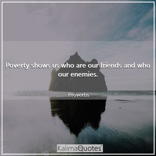 Poverty shows us who are our friends and who our enemies.