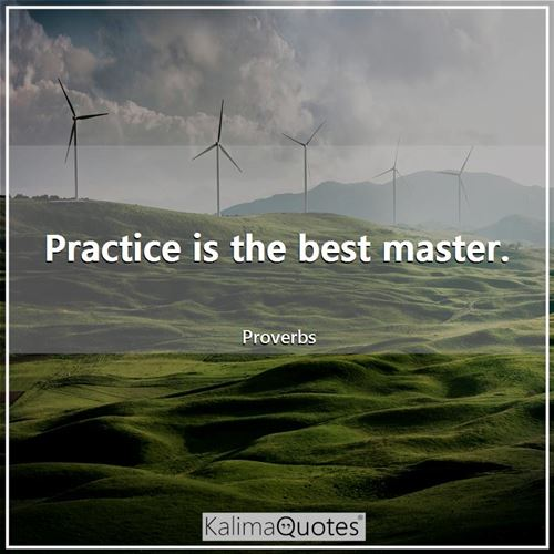 Practice is the best master.