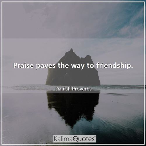 Praise paves the way to friendship.