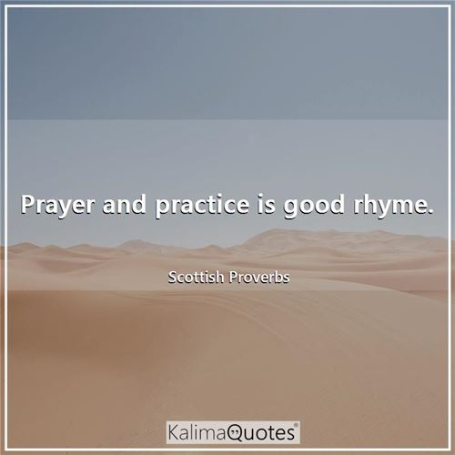 Prayer and practice is good rhyme. - Scottish Proverbs