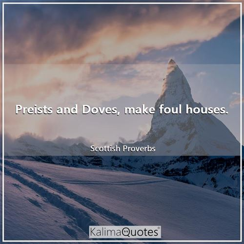 Preists and Doves, make foul houses.