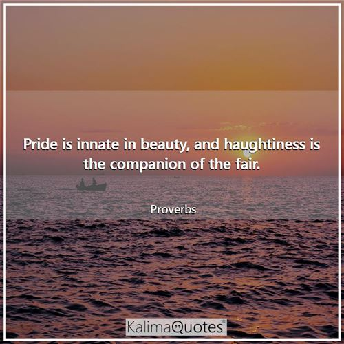 Pride is innate in beauty, and haughtiness is the companion of the fair.