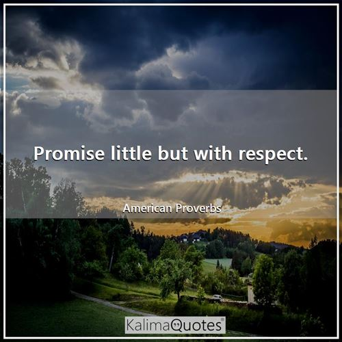 Promise little but with respect.