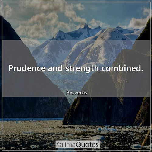 Prudence and strength combined.