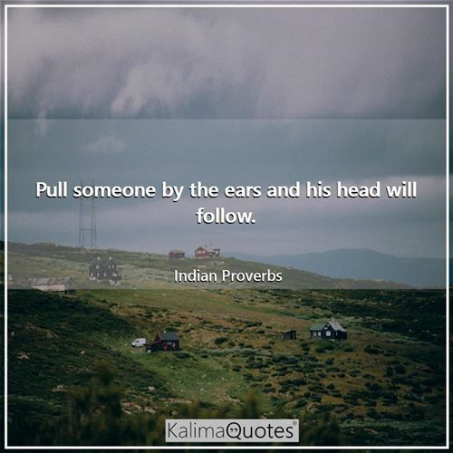 Pull someone by the ears and his head will follow. - Indian Proverbs