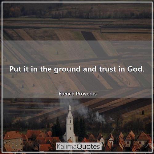 Put it in the ground and trust in God.