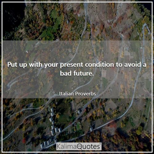 Put up with your present condition to avoid a bad future.