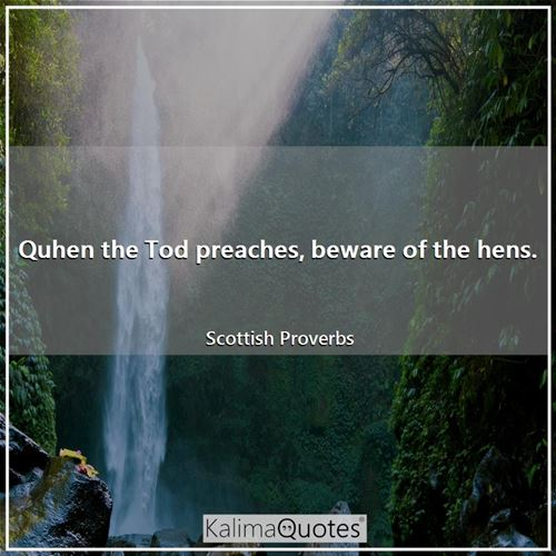 Quhen the Tod preaches, beware of the hens.