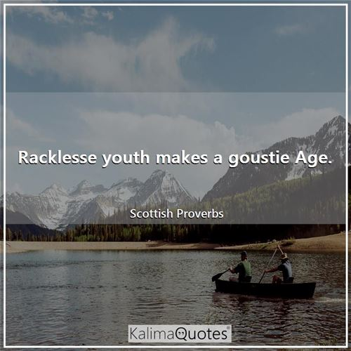 Racklesse youth makes a goustie Age.