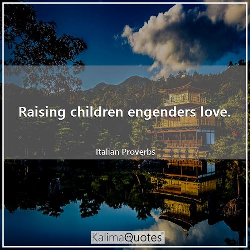 Raising children engenders love.