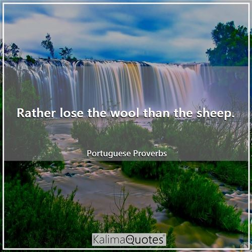 Rather lose the wool than the sheep.