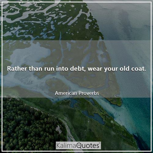 Rather than run into debt, wear your old coat. - American Proverbs