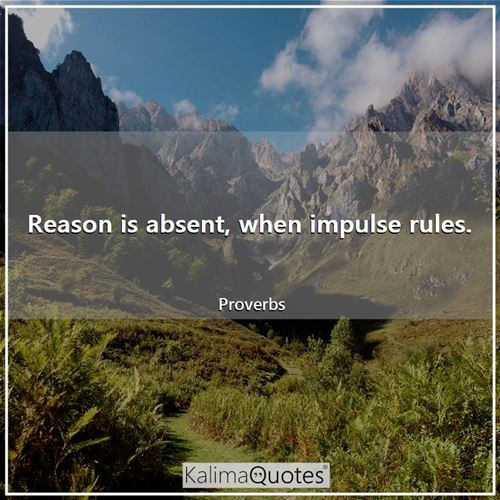 Reason is absent, when impulse rules. - Proverbs