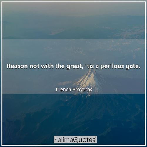 Reason not with the great, 'tis a perilous gate.
