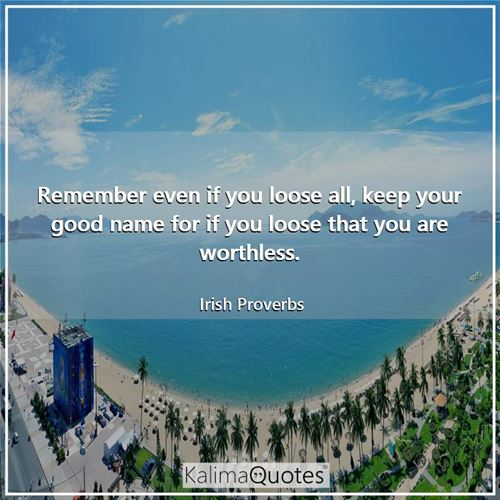 Remember even if you loose all, keep your good name for if you loose that you are worthless.