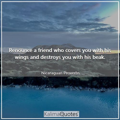 Renounce a friend who covers you with his wings and destroys you with his beak.