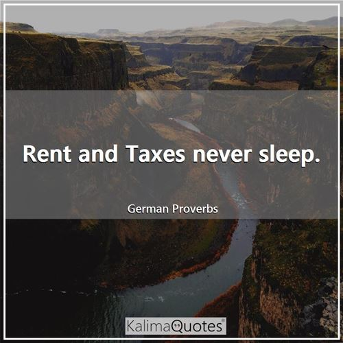 Rent and Taxes never sleep. - German Proverbs