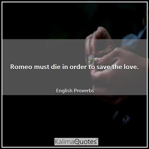 Romeo must die in order to save the love.