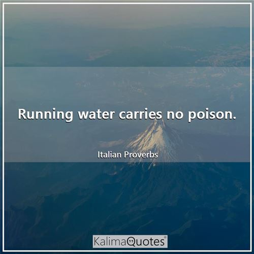 Running water carries no poison. - Italian Proverbs