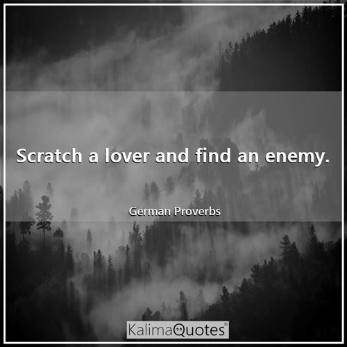 Scratch a lover and find an enemy.