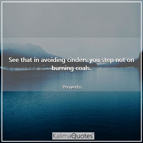 See that in avoiding cinders you step not on burning coals.