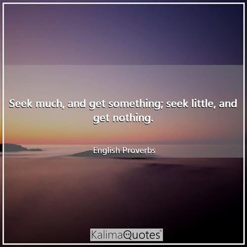 Seek much, and get something; seek little, and get nothing.
