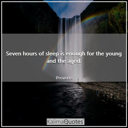 Seven hours of sleep is enough for the young and the aged. - Proverbs