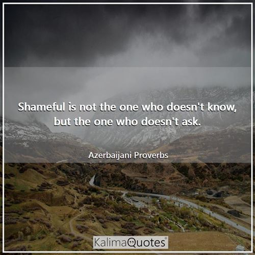 Shameful is not the one who doesn't know, but the one who doesn't ask.