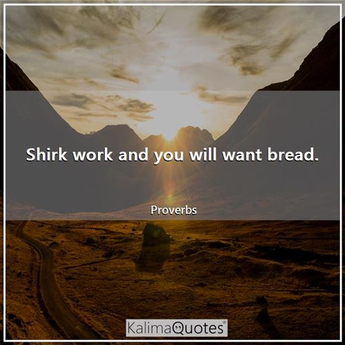 Shirk work and you will want bread. - Proverbs