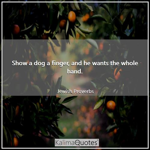 Show a dog a finger, and he wants the whole hand. - Jewish Proverbs