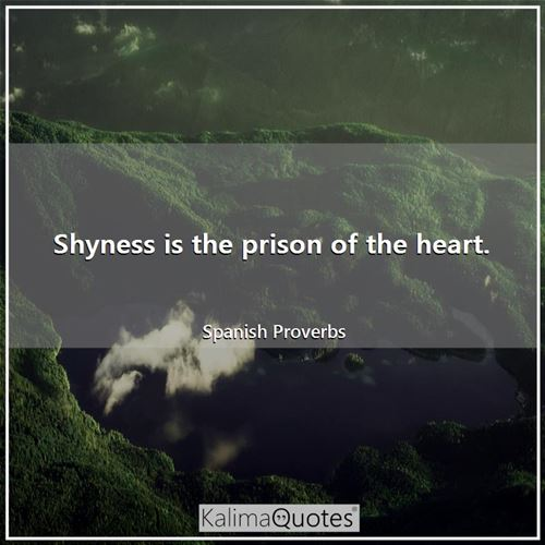 Shyness is the prison of the heart.