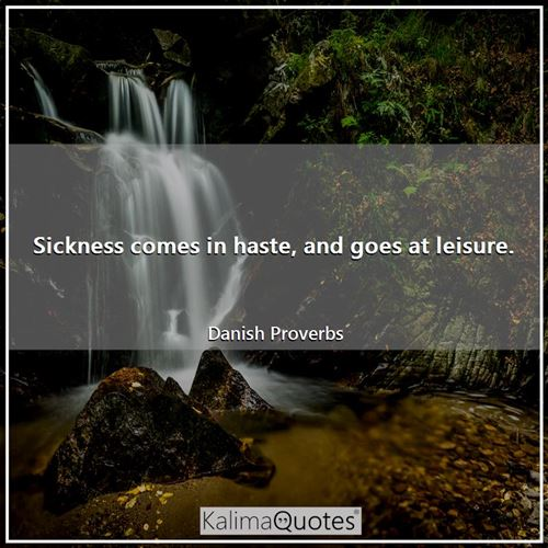 Sickness comes in haste, and goes at leisure.