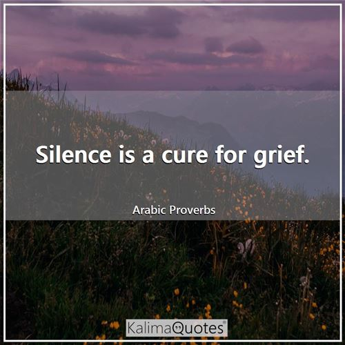 Silence is a cure for grief.