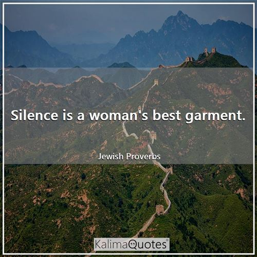 Silence is a woman's best garment. - Jewish Proverbs