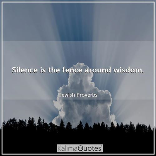 Silence is the fence around wisdom.