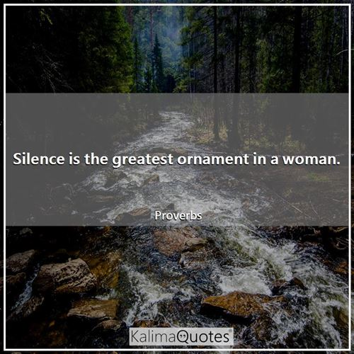 Silence is the greatest ornament in a woman.