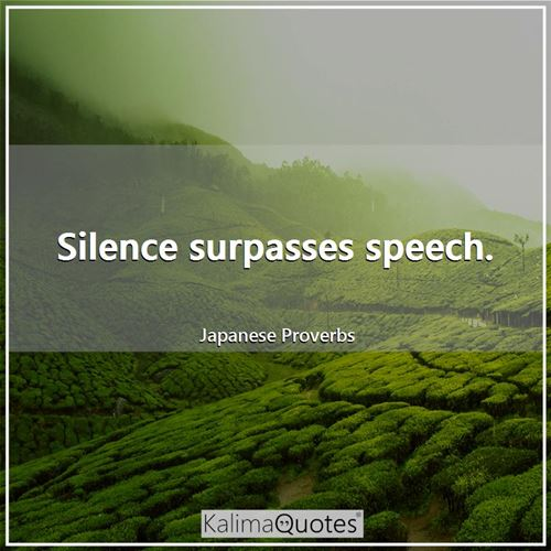 Silence surpasses speech.