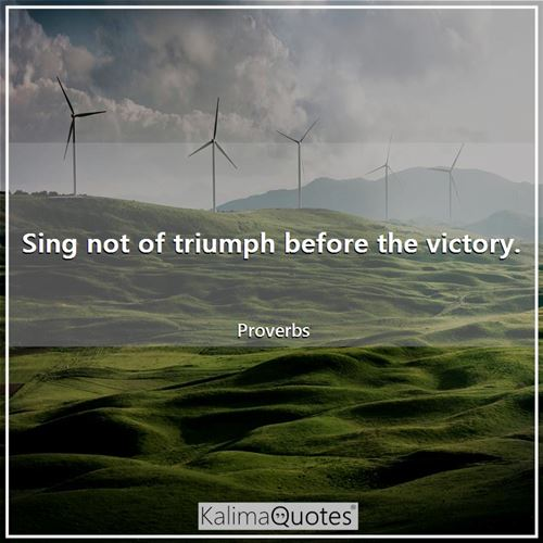 Sing not of triumph before the victory.