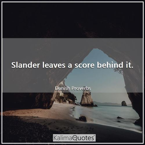 Slander leaves a score behind it.