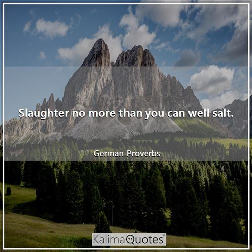 Slaughter no more than you can well salt. - German Proverbs