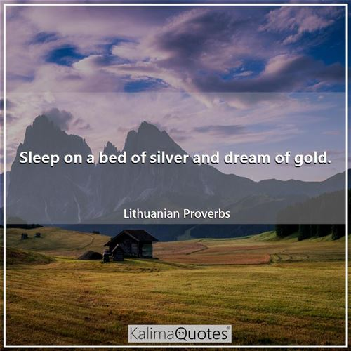 Sleep on a bed of silver and dream of gold.