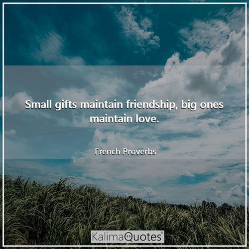 Small gifts maintain friendship, big ones maintain love.